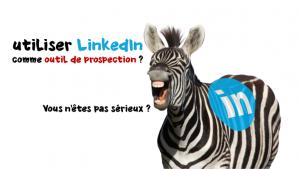 Utiliser Linkedin comme outil de prospection ? Vous n'êtes pas sérieux ?